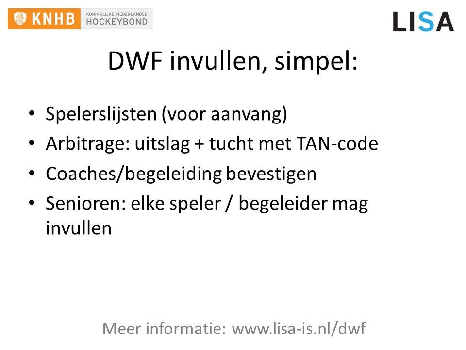DWF invullen, simpel: Spelerslijsten (voor aanvang) Arbitrage: uitslag + tucht met TAN-code Coaches/begeleiding bevestigen Senioren: elke speler / begeleider mag invullen Meer informatie: www.lisa-is.nl/dwf
