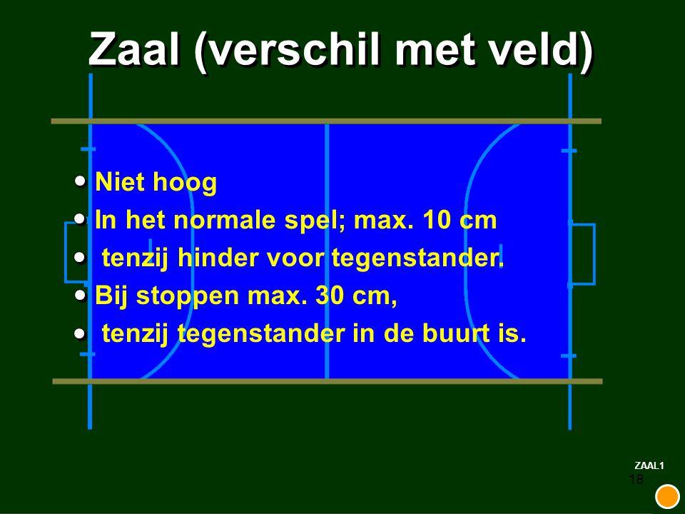 18 Zaal (verschil met veld) Niet hoog In het normale spel; max. 10 cm tenzij hinder voor tegenstander. Bij stoppen max. 30 cm, tenzij tegenstander in
