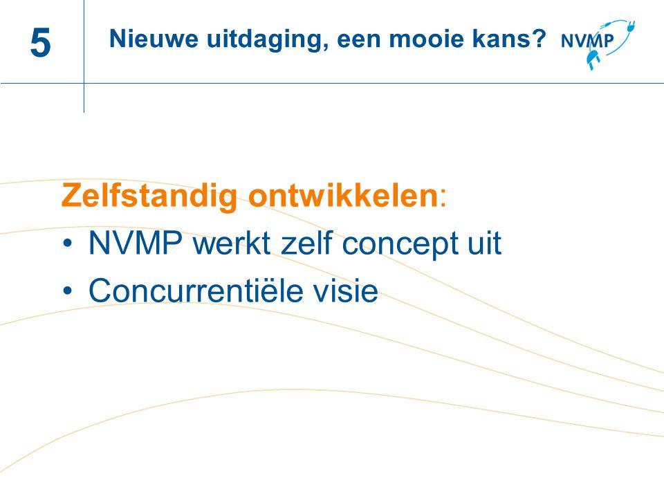 Naam spreker, datum 5 Zelfstandig ontwikkelen: NVMP werkt zelf concept uit Concurrentiële visie Nieuwe uitdaging, een mooie kans?