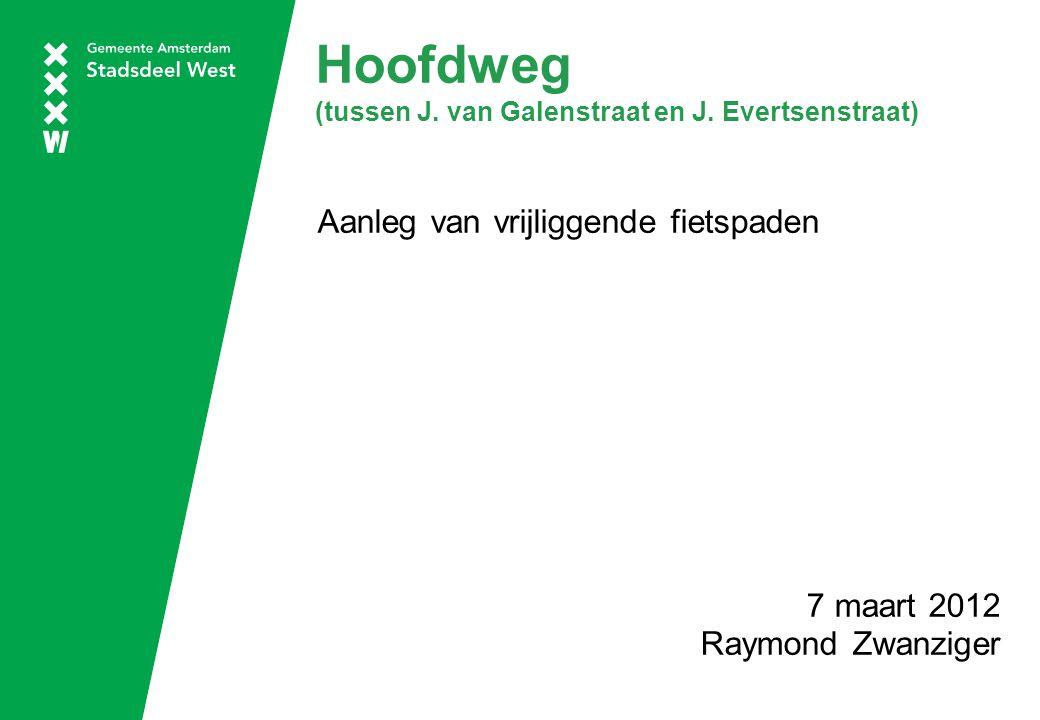 Hoofdweg (tussen J. van Galenstraat en J. Evertsenstraat) Aanleg van vrijliggende fietspaden 7 maart 2012 Raymond Zwanziger