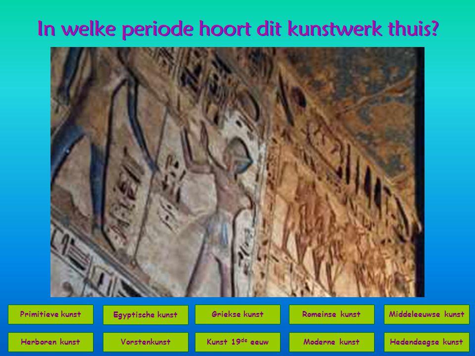 In welke periode hoort dit kunstwerk thuis? Primitieve kunst Middeleeuwse kunst Egyptische kunstRomeinse kunst VorstenkunstKunst 19 de eeuwModerne kun