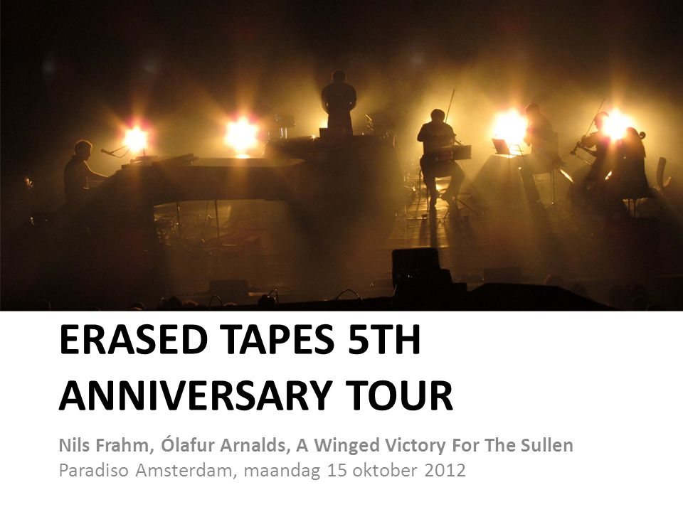 ERASED TAPES 5TH ANNIVERSARY TOUR Nils Frahm, Ólafur Arnalds, A Winged Victory For The Sullen Paradiso Amsterdam, maandag 15 oktober 2012