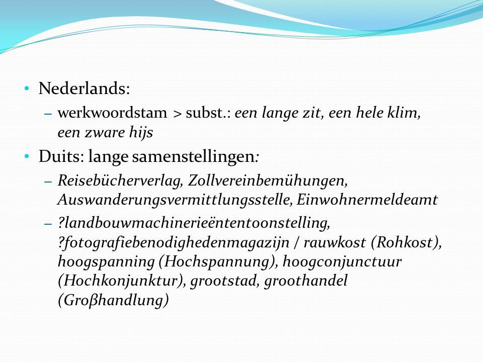 Nederlands: – werkwoordstam > subst.: een lange zit, een hele klim, een zware hijs Duits: lange samenstellingen: – Reisebücherverlag, Zollvereinbemühungen, Auswanderungsvermittlungsstelle, Einwohnermeldeamt – landbouwmachinerieëntentoonstelling, fotografiebenodighedenmagazijn / rauwkost (Rohkost), hoogspanning (Hochspannung), hoogconjunctuur (Hochkonjunktur), grootstad, groothandel (Groβhandlung)