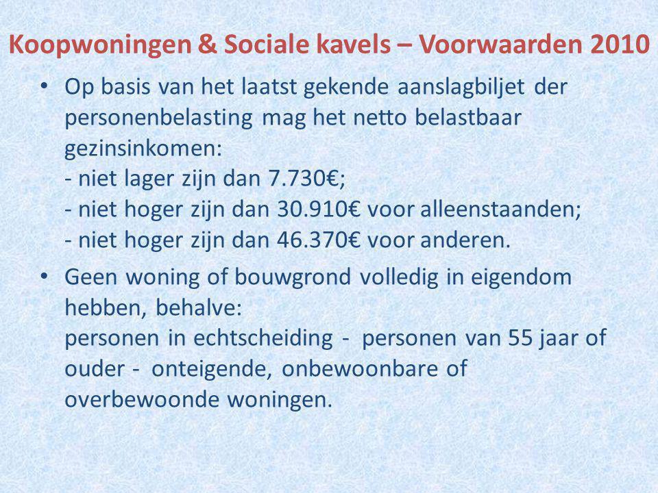 Koopwoningen & Sociale kavels – Voorwaarden 2010 Op basis van het laatst gekende aanslagbiljet der personenbelasting mag het netto belastbaar gezinsinkomen: - niet lager zijn dan 7.730€; - niet hoger zijn dan 30.910€ voor alleenstaanden; - niet hoger zijn dan 46.370€ voor anderen.