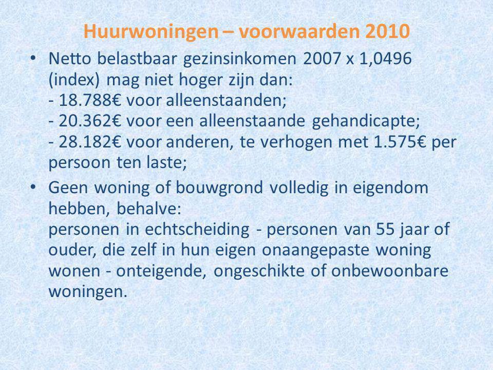Huurwoningen – voorwaarden 2010 Netto belastbaar gezinsinkomen 2007 x 1,0496 (index) mag niet hoger zijn dan: - 18.788€ voor alleenstaanden; - 20.362€ voor een alleenstaande gehandicapte; - 28.182€ voor anderen, te verhogen met 1.575€ per persoon ten laste; Geen woning of bouwgrond volledig in eigendom hebben, behalve: personen in echtscheiding - personen van 55 jaar of ouder, die zelf in hun eigen onaangepaste woning wonen - onteigende, ongeschikte of onbewoonbare woningen.