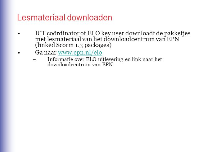 Lesmateriaal downloaden ICT coördinator of ELO key user downloadt de pakketjes met lesmateriaal van het downloadcentrum van EPN (linked Scorm 1.3 packages) Ga naar www.epn.nl/elowww.epn.nl/elo –Informatie over ELO uitlevering en link naar het downloadcentrum van EPN