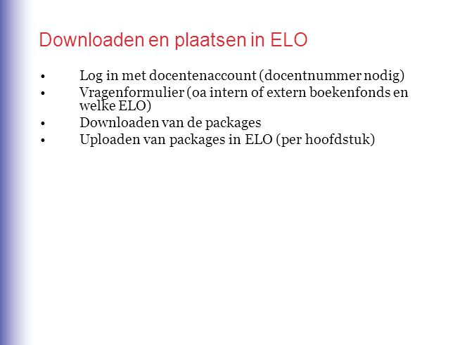 Downloaden en plaatsen in ELO Log in met docentenaccount (docentnummer nodig) Vragenformulier (oa intern of extern boekenfonds en welke ELO) Downloaden van de packages Uploaden van packages in ELO (per hoofdstuk)