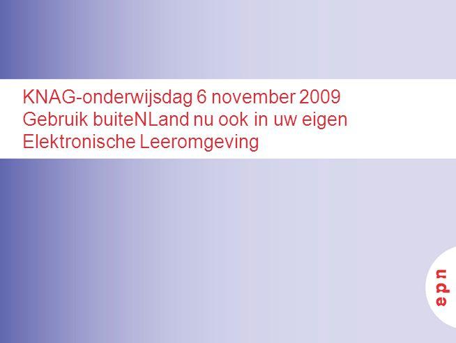 KNAG-onderwijsdag 6 november 2009 Gebruik buiteNLand nu ook in uw eigen Elektronische Leeromgeving