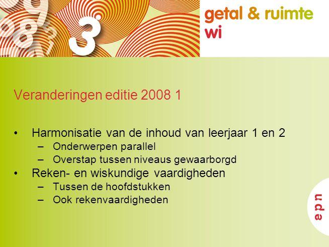Veranderingen editie 2008 1 Harmonisatie van de inhoud van leerjaar 1 en 2 –Onderwerpen parallel –Overstap tussen niveaus gewaarborgd Reken- en wiskun