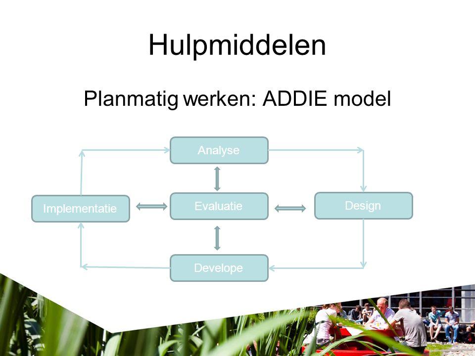 Hulpmiddelen Analyse Planmatig werken: ADDIE model Design Develope Implementatie Evaluatie