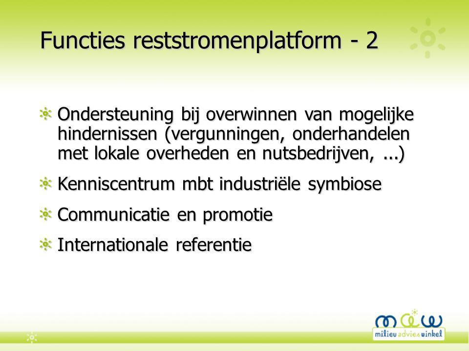 Functies reststromenplatform - 2 Ondersteuning bij overwinnen van mogelijke hindernissen (vergunningen, onderhandelen met lokale overheden en nutsbedrijven,...) Kenniscentrum mbt industriële symbiose Communicatie en promotie Internationale referentie