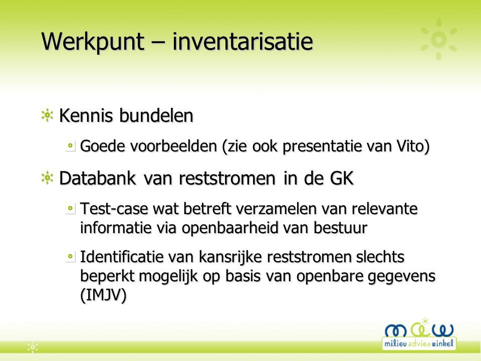 Werkpunt – inventarisatie Kennis bundelen Goede voorbeelden (zie ook presentatie van Vito) Databank van reststromen in de GK Test-case wat betreft ver