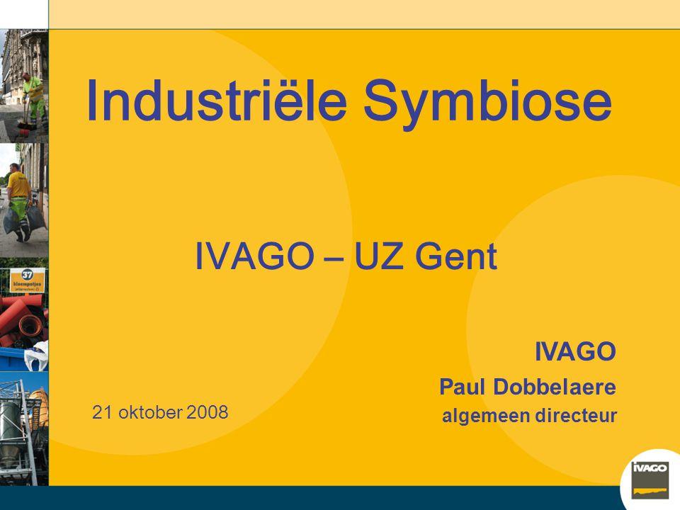Industriële Symbiose IVAGO Paul Dobbelaere algemeen directeur 21 oktober 2008 IVAGO – UZ Gent