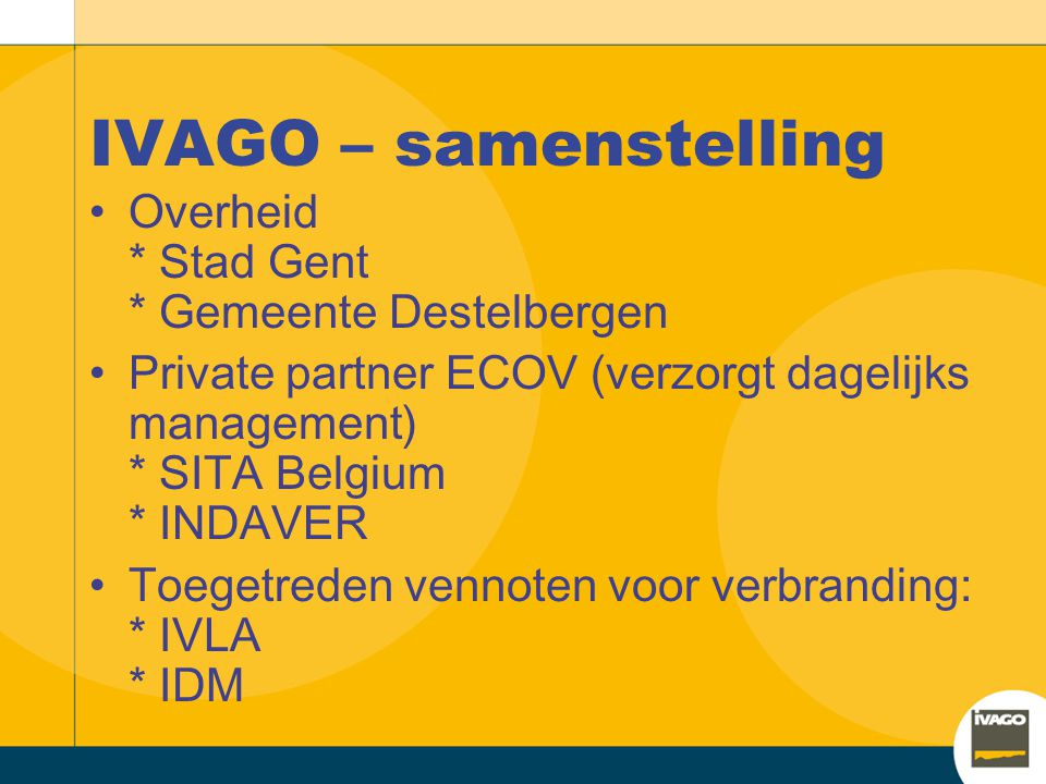Win-win voor UZ Gent Alternatieve energiebron voor de benodigde warmte van 75.000 MWh +/- 40.000 MWh geleverd via IVAGO Geen financieel of exploitatierisico (investering en onderhoud bij IVAGO) Gunstige prijsbepaling (proportionele korting in functie van de aardgasprijs) Geen verplichte afname : zomer veel minder nodig dan in de winter Vooruitziend t.o.v.
