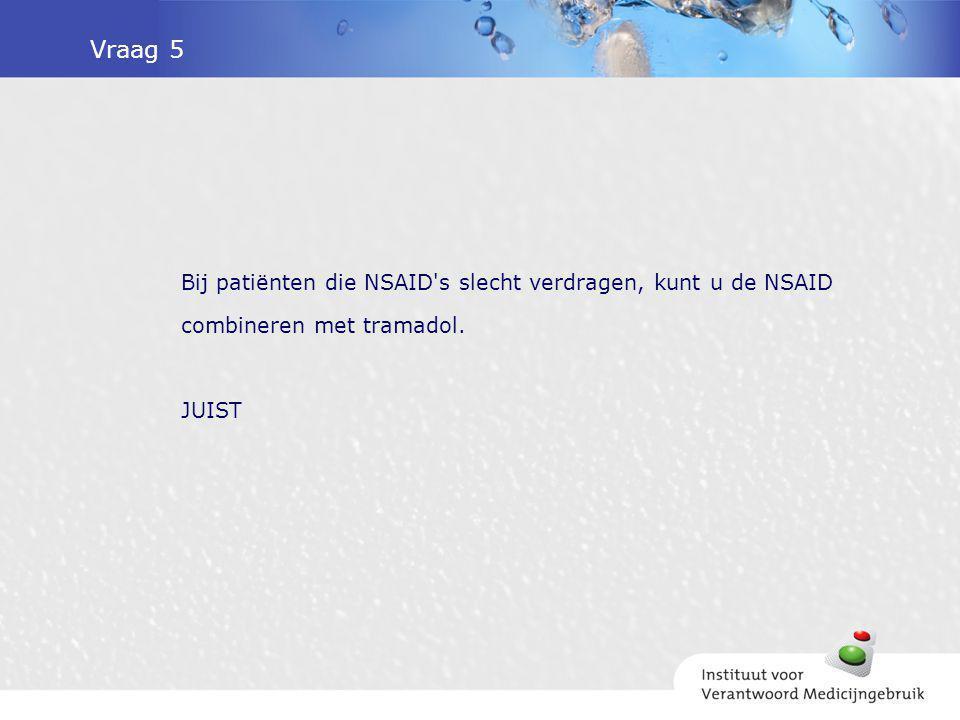 Vraag 5 Bij patiënten die NSAID's slecht verdragen, kunt u de NSAID combineren met tramadol. JUIST