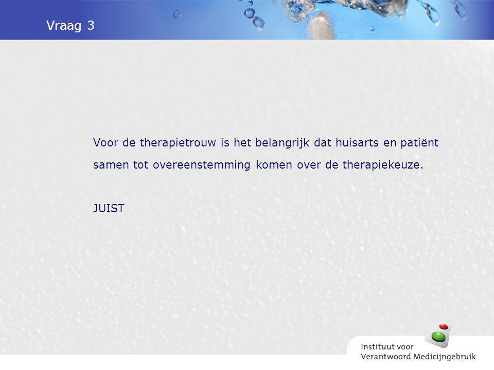 Vraag 3 Voor de therapietrouw is het belangrijk dat huisarts en patiënt samen tot overeenstemming komen over de therapiekeuze. JUIST