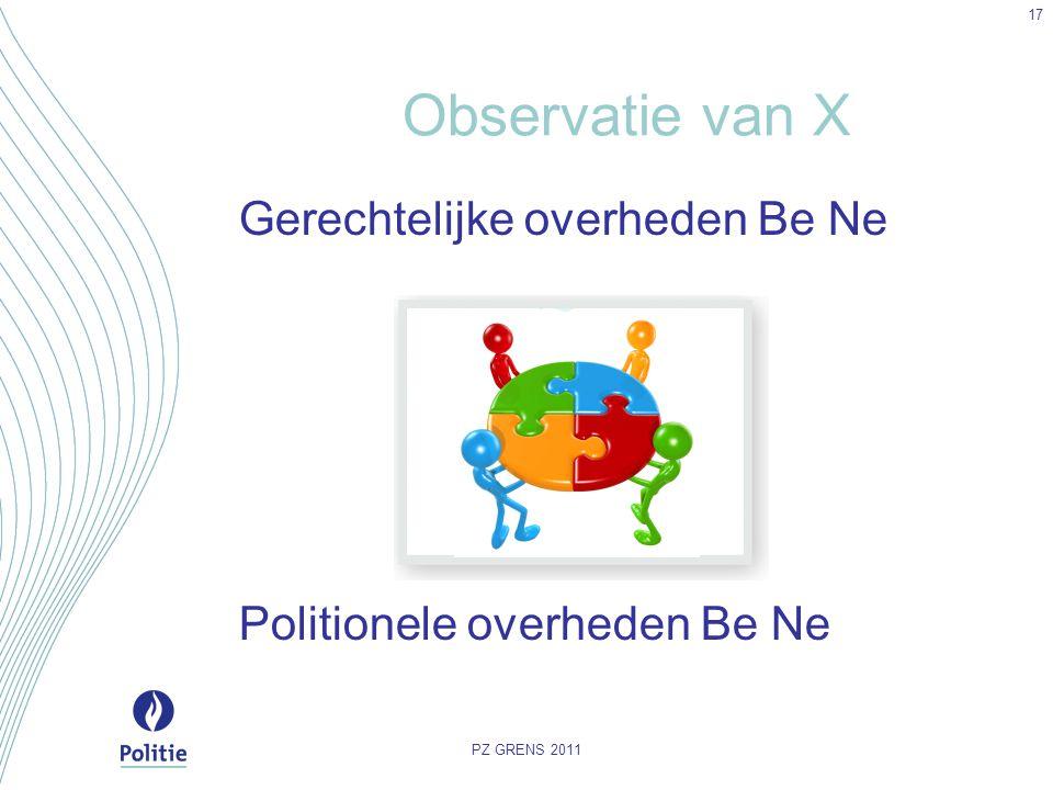Observatie van X Gerechtelijke overheden Be Ne Politionele overheden Be Ne PZ GRENS 2011 17