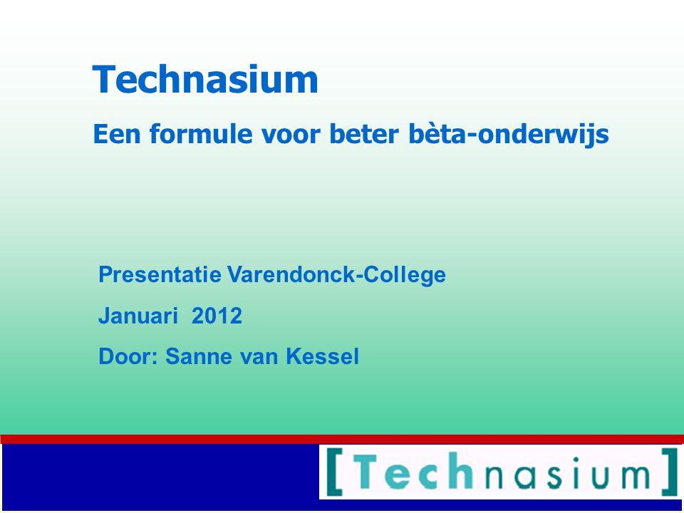 Technasium Een formule voor beter bèta-onderwijs Presentatie Varendonck-College Januari 2012 Door: Sanne van Kessel