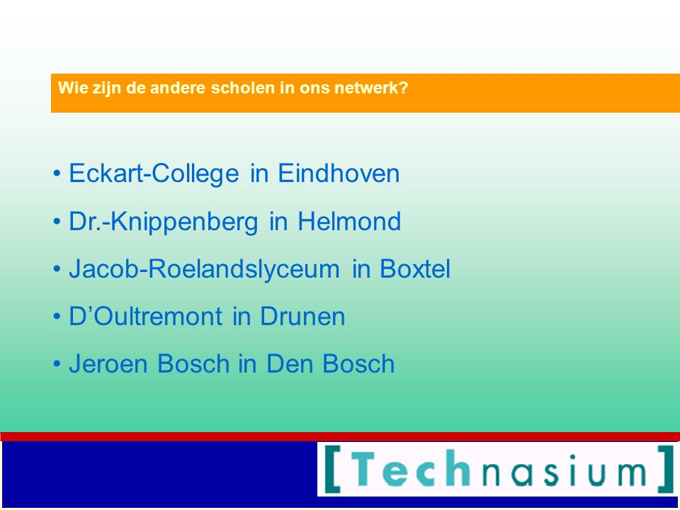Eckart-College in Eindhoven Dr.-Knippenberg in Helmond Jacob-Roelandslyceum in Boxtel D'Oultremont in Drunen Jeroen Bosch in Den Bosch Wie zijn de and