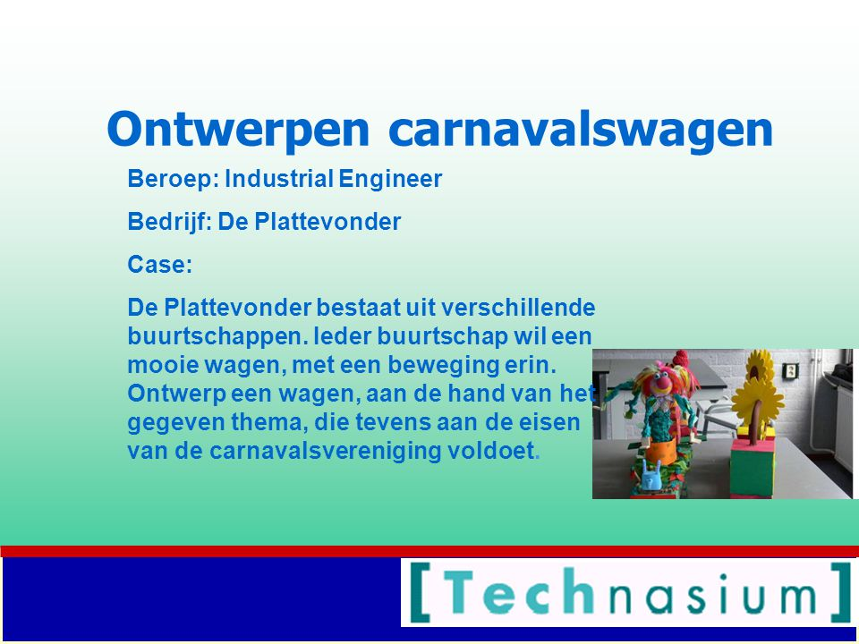 Ontwerpen carnavalswagen Beroep: Industrial Engineer Bedrijf: De Plattevonder Case: De Plattevonder bestaat uit verschillende buurtschappen.