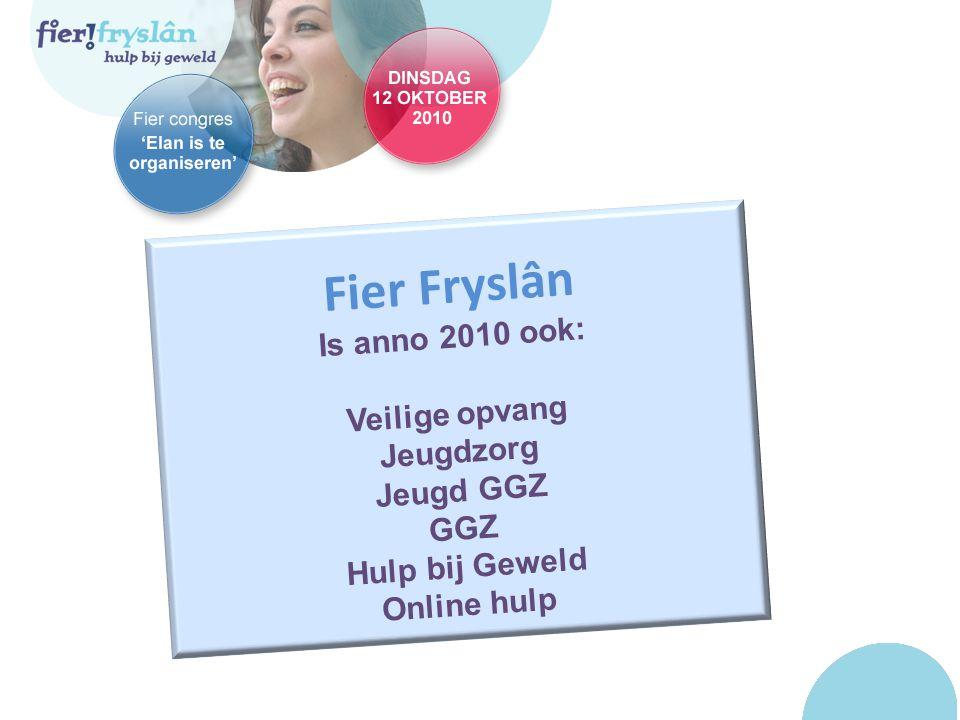 Fier Fryslân Is anno 2010 ook: Veilige opvang Jeugdzorg Jeugd GGZ GGZ Hulp bij Geweld Online hulp