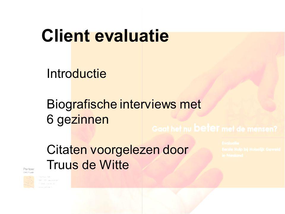 Client evaluatie Introductie Biografische interviews met 6 gezinnen Citaten voorgelezen door Truus de Witte