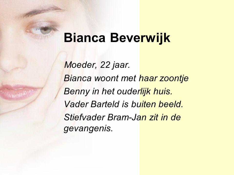 Bianca Beverwijk Moeder, 22 jaar. Bianca woont met haar zoontje Benny in het ouderlijk huis. Vader Barteld is buiten beeld. Stiefvader Bram-Jan zit in