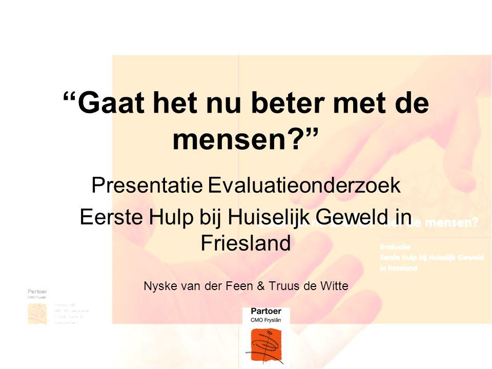 """""""Gaat het nu beter met de mensen?"""" Presentatie Evaluatieonderzoek Eerste Hulp bij Huiselijk Geweld in Friesland Nyske van der Feen & Truus de Witte"""