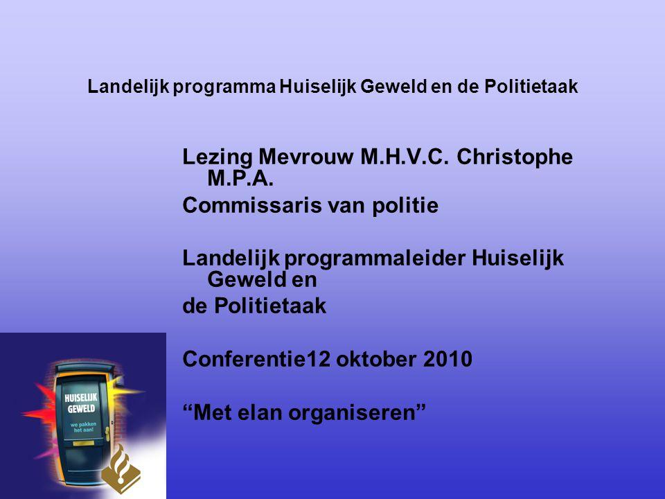 Landelijk programma Huiselijk Geweld en de Politietaak Lezing Mevrouw M.H.V.C. Christophe M.P.A. Commissaris van politie Landelijk programmaleider Hui