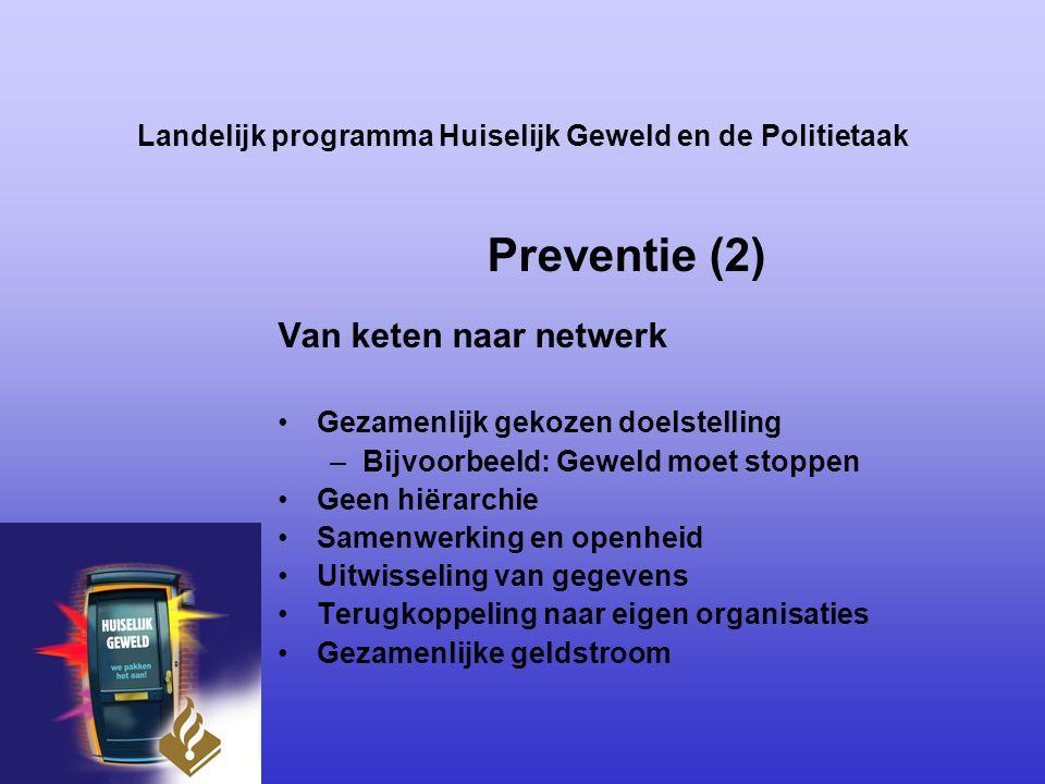 Landelijk programma Huiselijk Geweld en de Politietaak Preventie (2) Van keten naar netwerk Gezamenlijk gekozen doelstelling –Bijvoorbeeld: Geweld moe