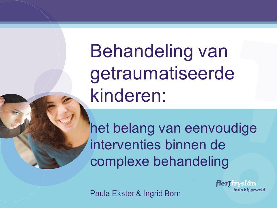 Behandeling van getraumatiseerde kinderen: het belang van eenvoudige interventies binnen de complexe behandeling Paula Ekster & Ingrid Born