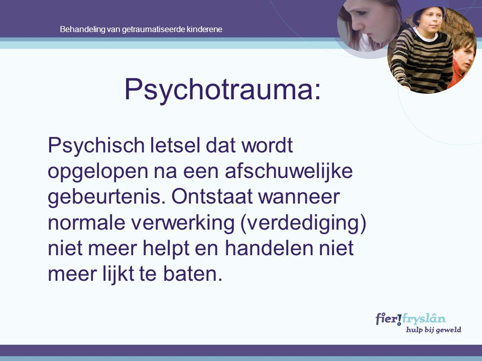 Behandeling van getraumatiseerde kinderene Psychotrauma: Psychisch letsel dat wordt opgelopen na een afschuwelijke gebeurtenis.