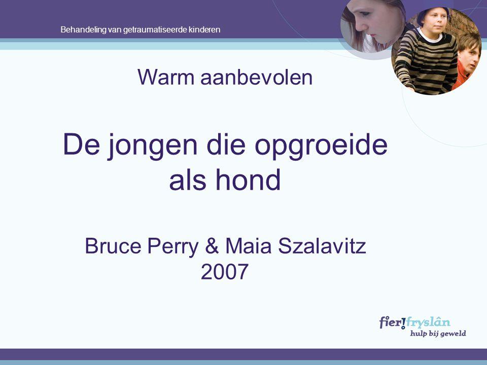 Behandeling van getraumatiseerde kinderen Warm aanbevolen De jongen die opgroeide als hond Bruce Perry & Maia Szalavitz 2007.