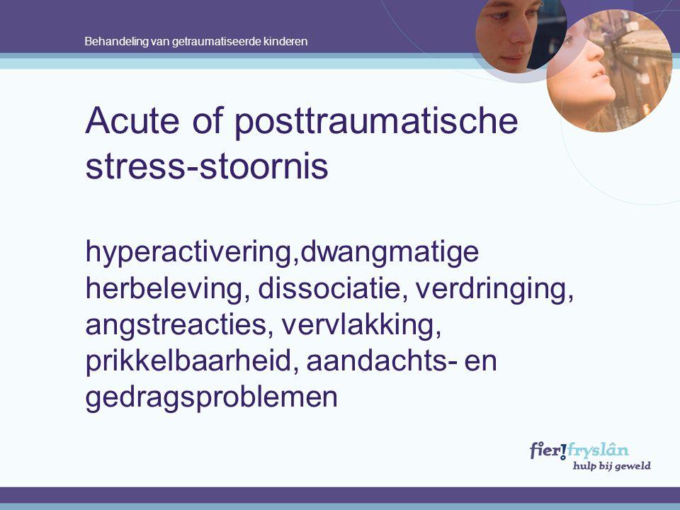Behandeling van getraumatiseerde kinderen Acute of posttraumatische stress-stoornis hyperactivering,dwangmatige herbeleving, dissociatie, verdringing, angstreacties, vervlakking, prikkelbaarheid, aandachts- en gedragsproblemen