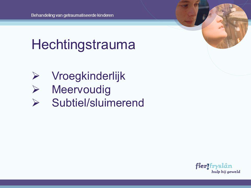 Behandeling van getraumatiseerde kinderen Hechtingstrauma  Vroegkinderlijk  Meervoudig  Subtiel/sluimerend