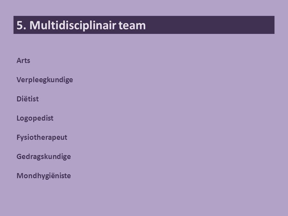 5. Multidisciplinair team Arts Verpleegkundige Diëtist Logopedist Fysiotherapeut Gedragskundige Mondhygiëniste