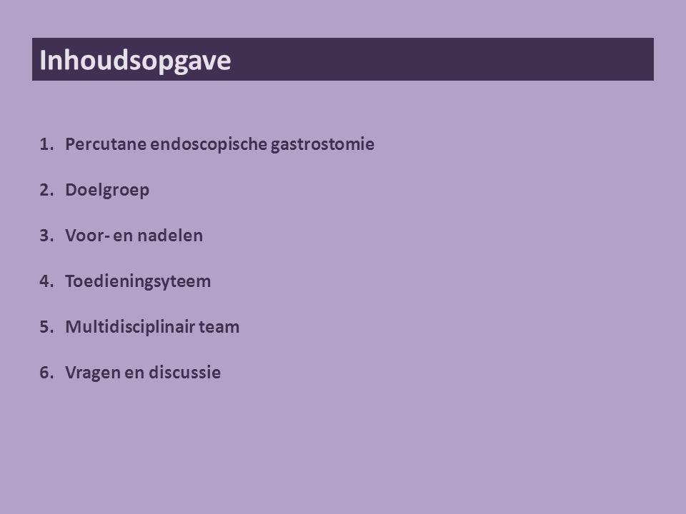 Inhoudsopgave 1.Percutane endoscopische gastrostomie 2.Doelgroep 3.Voor- en nadelen 4.Toedieningsyteem 5.Multidisciplinair team 6.Vragen en discussie