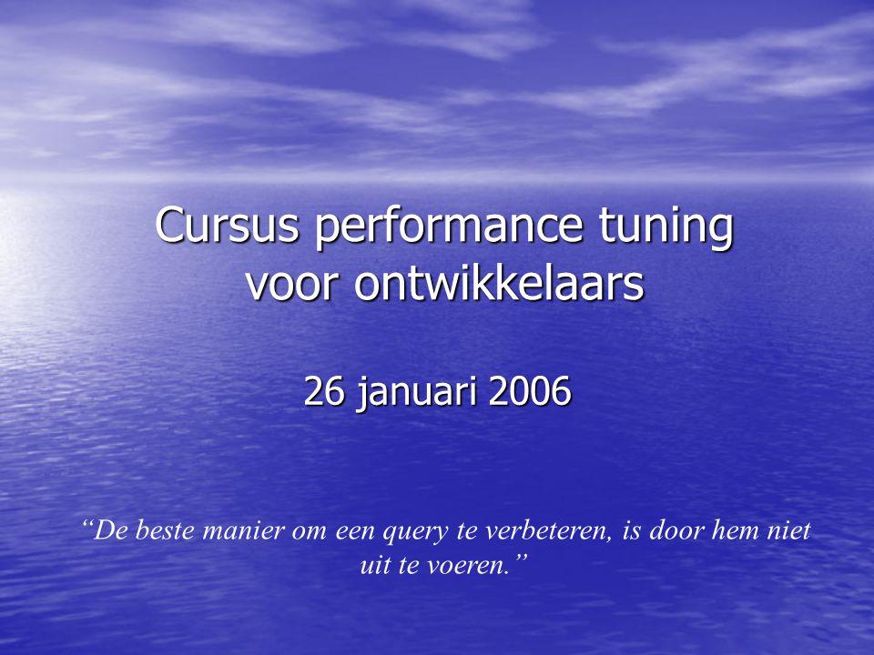 Cursus performance tuning voor ontwikkelaars 26 januari 2006 De beste manier om een query te verbeteren, is door hem niet uit te voeren.