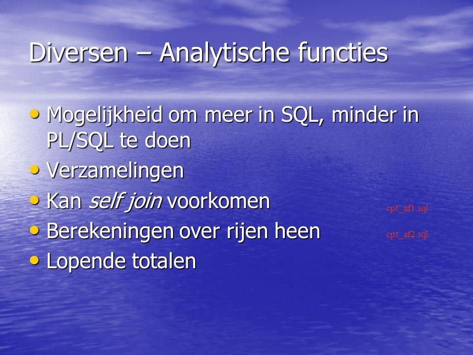 Diversen – Analytische functies Mogelijkheid om meer in SQL, minder in PL/SQL te doen Mogelijkheid om meer in SQL, minder in PL/SQL te doen Verzamelingen Verzamelingen Kan self join voorkomen Kan self join voorkomen Berekeningen over rijen heen Berekeningen over rijen heen Lopende totalen Lopende totalen cpt_af1.sql cpt_af2.sql