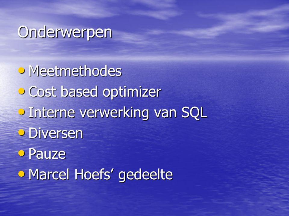 Onderwerpen Meetmethodes Meetmethodes Cost based optimizer Cost based optimizer Interne verwerking van SQL Interne verwerking van SQL Diversen Diversen Pauze Pauze Marcel Hoefs' gedeelte Marcel Hoefs' gedeelte
