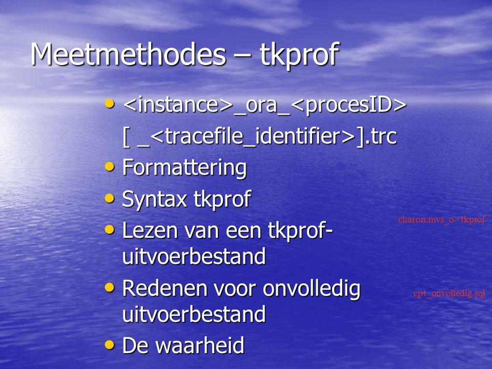 Meetmethodes – tkprof _ora_ _ora_ [ _ ].trc Formattering Formattering Syntax tkprof Syntax tkprof Lezen van een tkprof- uitvoerbestand Lezen van een tkprof- uitvoerbestand Redenen voor onvolledig uitvoerbestand Redenen voor onvolledig uitvoerbestand De waarheid De waarheid charon:mvs_o> tkprof cpt_onvolledig.sql