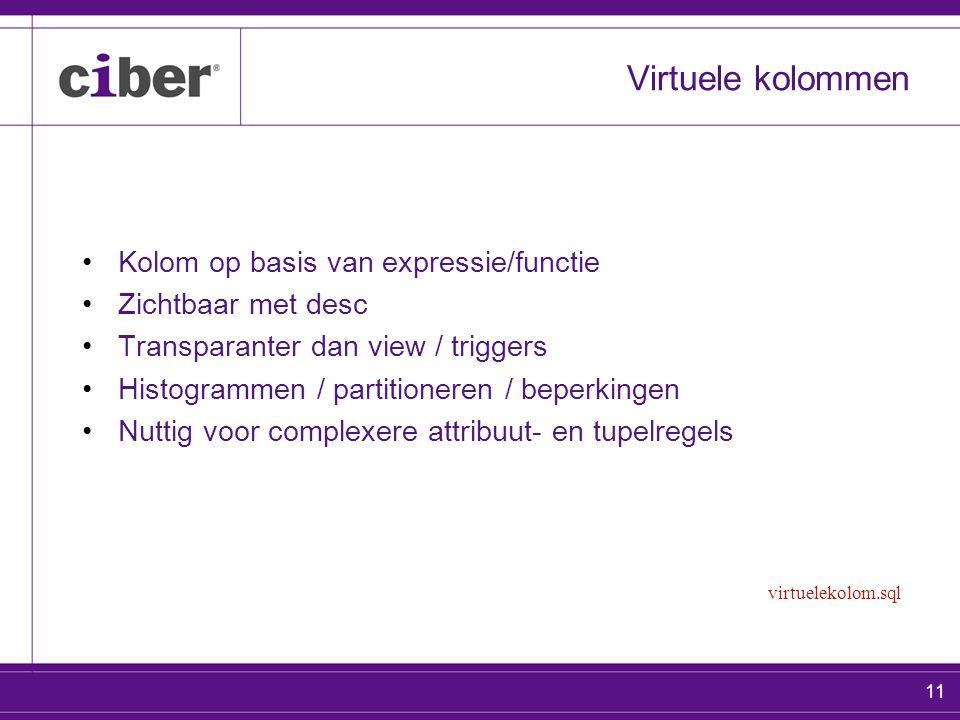 11 Virtuele kolommen Kolom op basis van expressie/functie Zichtbaar met desc Transparanter dan view / triggers Histogrammen / partitioneren / beperkingen Nuttig voor complexere attribuut- en tupelregels virtuelekolom.sql