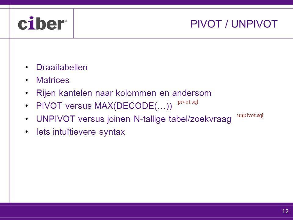 12 PIVOT / UNPIVOT Draaitabellen Matrices Rijen kantelen naar kolommen en andersom PIVOT versus MAX(DECODE(…)) UNPIVOT versus joinen N-tallige tabel/zoekvraag Iets intuïtievere syntax pivot.sql unpivot.sql