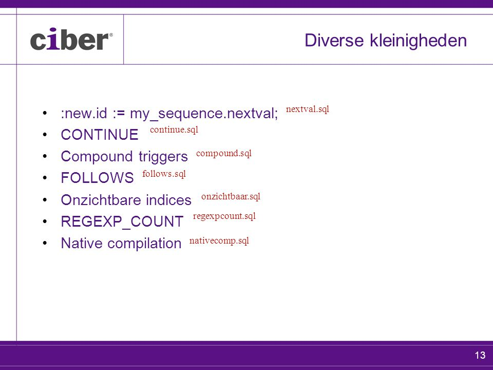13 Diverse kleinigheden :new.id := my_sequence.nextval; CONTINUE Compound triggers FOLLOWS Onzichtbare indices REGEXP_COUNT Native compilation nextval.sql regexpcount.sql onzichtbaar.sql continue.sql follows.sql compound.sql nativecomp.sql