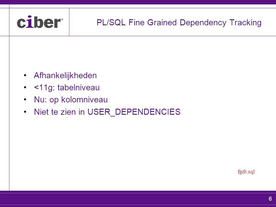 6 PL/SQL Fine Grained Dependency Tracking Afhankelijkheden <11g: tabelniveau Nu: op kolomniveau Niet te zien in USER_DEPENDENCIES fgdt.sql