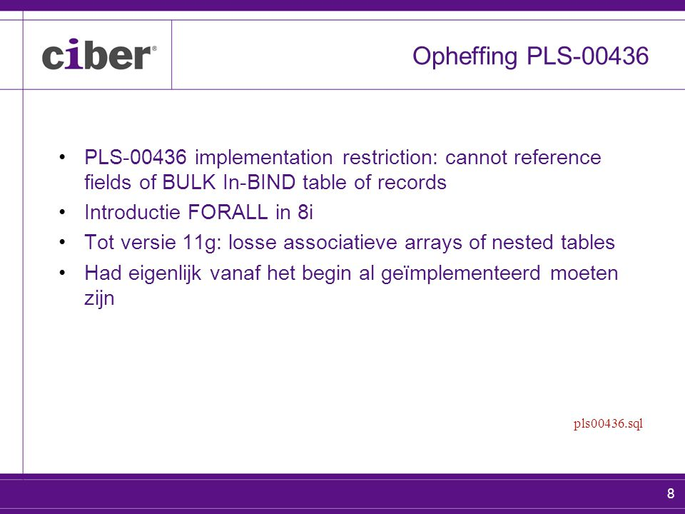 8 Opheffing PLS-00436 PLS-00436 implementation restriction: cannot reference fields of BULK In-BIND table of records Introductie FORALL in 8i Tot vers