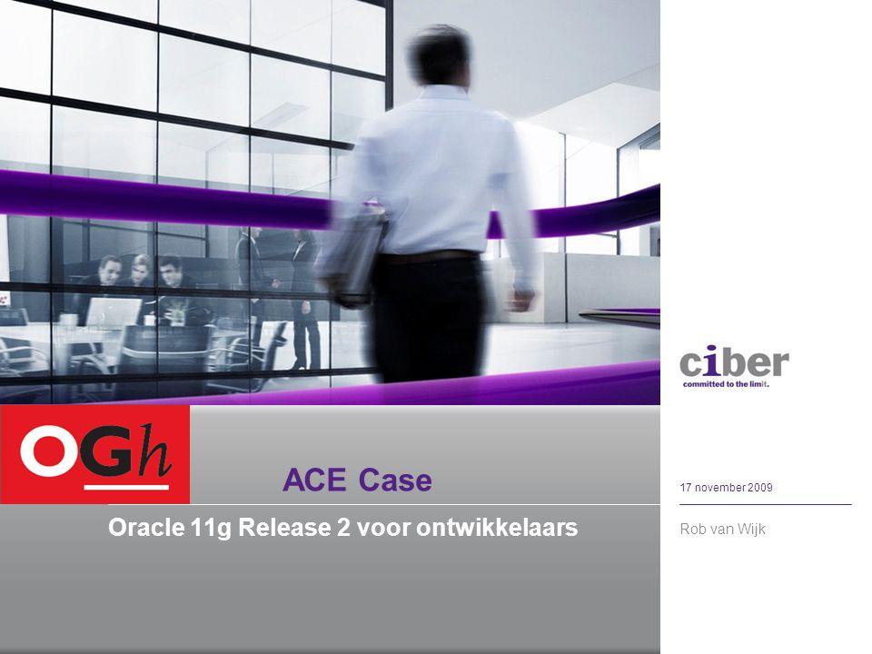 ACE Case Oracle 11g Release 2 voor ontwikkelaars Rob van Wijk 17 november 2009