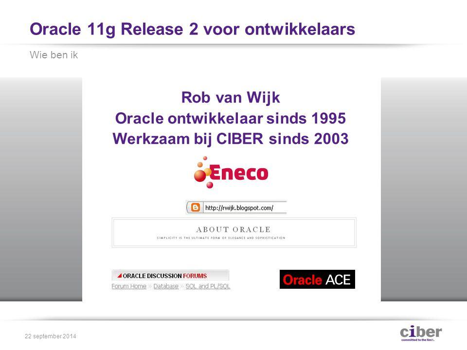 Oracle 11g Release 2 voor ontwikkelaars Wie ben ik 22 september 2014 Rob van Wijk Oracle ontwikkelaar sinds 1995 Werkzaam bij CIBER sinds 2003