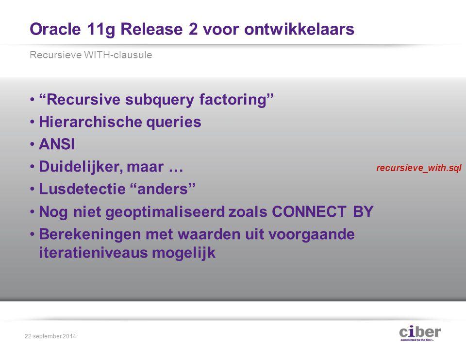 Oracle 11g Release 2 voor ontwikkelaars Recursive subquery factoring Hierarchische queries ANSI Duidelijker, maar … Lusdetectie anders Nog niet geoptimaliseerd zoals CONNECT BY Berekeningen met waarden uit voorgaande iteratieniveaus mogelijk Recursieve WITH-clausule 22 september 2014 recursieve_with.sql