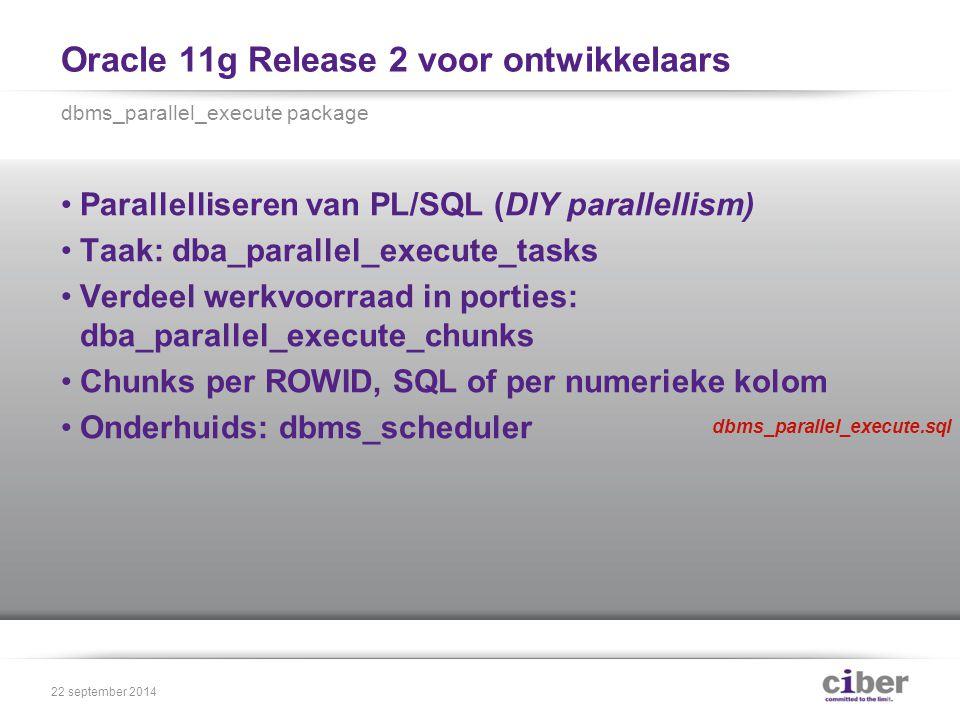 Oracle 11g Release 2 voor ontwikkelaars Parallelliseren van PL/SQL (DIY parallellism) Taak: dba_parallel_execute_tasks Verdeel werkvoorraad in porties: dba_parallel_execute_chunks Chunks per ROWID, SQL of per numerieke kolom Onderhuids: dbms_scheduler dbms_parallel_execute package 22 september 2014 dbms_parallel_execute.sql